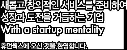 새롭고 창의적인 서비스를 준비하여 성장과 도전을 거듭하는 기업 With a startup mentality 휴먼웍스에 오신 것을 환영합니다.
